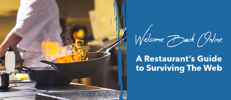 Welcome Back Online; A Restaurant's Guide to Surviving The Web!